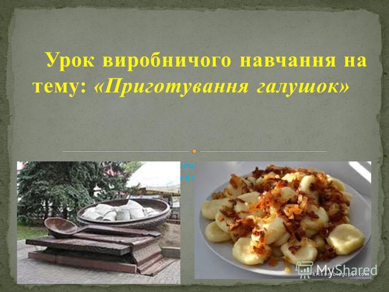 Урок виробничого навчання на тему: «Приготування галушок» Розробила майстер виробничого навчання Душейко Д.С.