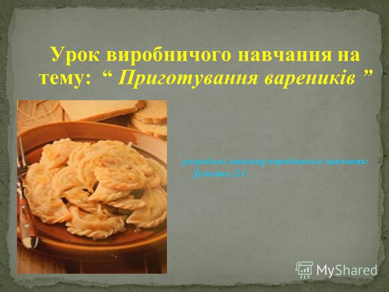 Урок виробничого навчання на тему: Приготування вареників розробила майстер виробничого навчання: Душейко Д.С.