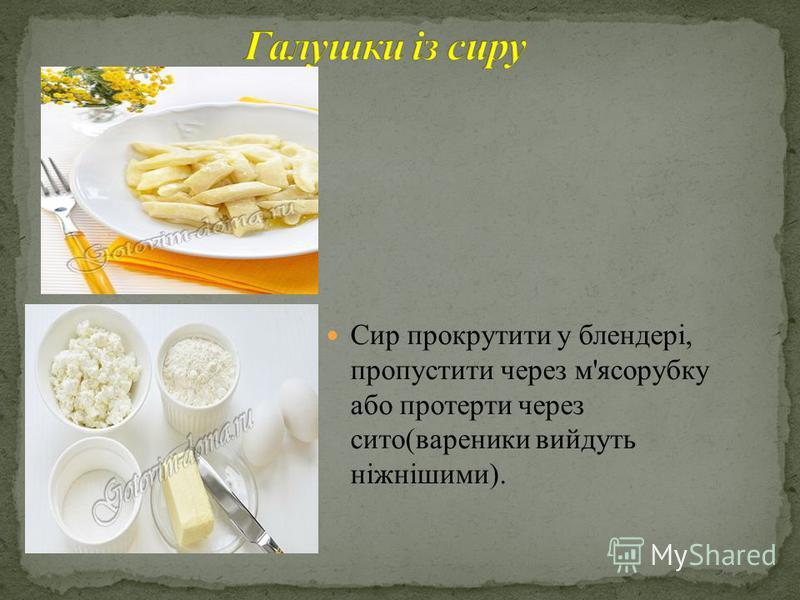 Сир прокрутити у блендері, пропустити через м'ясорубку або протерти через сито(вареники вийдуть ніжнішими).