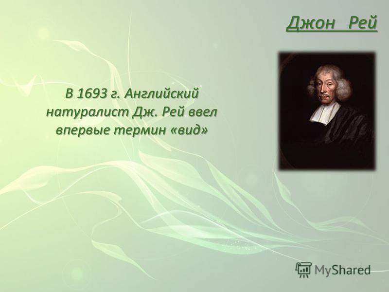 Джон Рей В 1693 г. Английский натуралист Дж. Рей ввел впервые термин «вид»