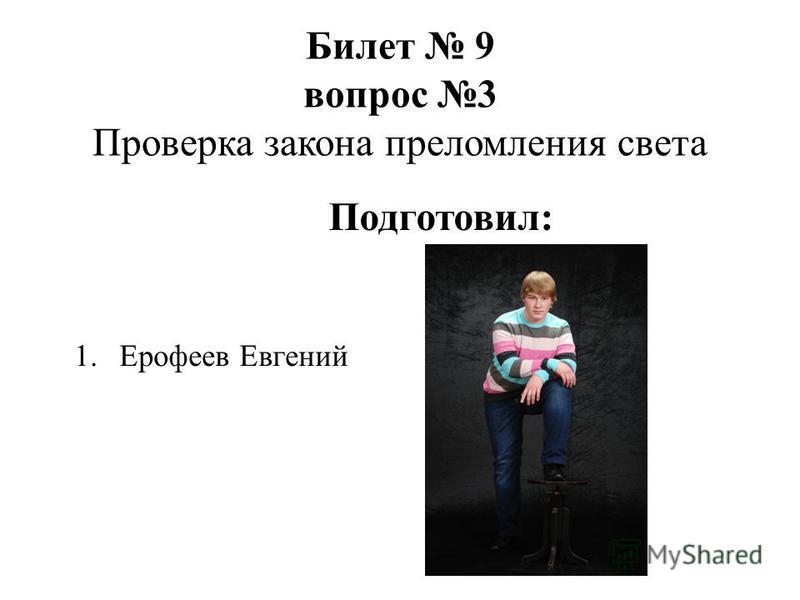 Билет 9 вопрос 3 Проверка закона преломления света 1. Ерофеев Евгений Подготовил: