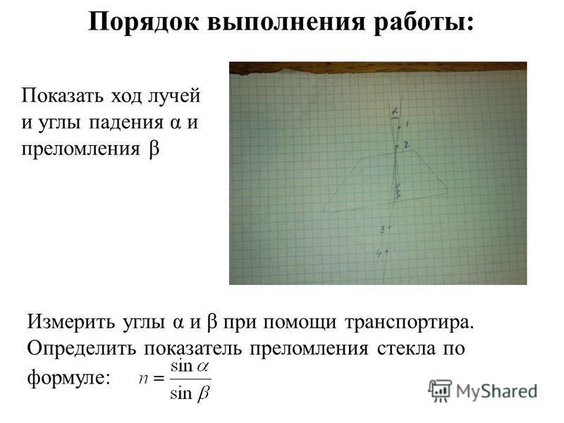 Показать ход лучей и углы падения α и преломления β Порядок выполнения работы: Измерить углы α и β при помощи транспортира. Определить показатель преломления стекла по формуле: