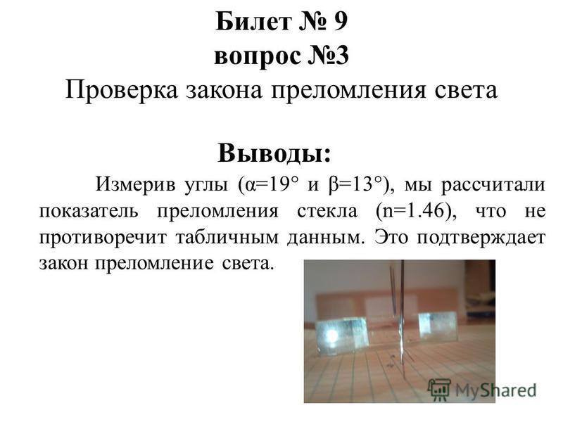 Измерив углы (α=19° и β=13°), мы рассчитали показатель преломления стекла (n=1.46), что не противоречит табличным данным. Это подтверждает закон преломление света. Билет 9 вопрос 3 Проверка закона преломления света Выводы: