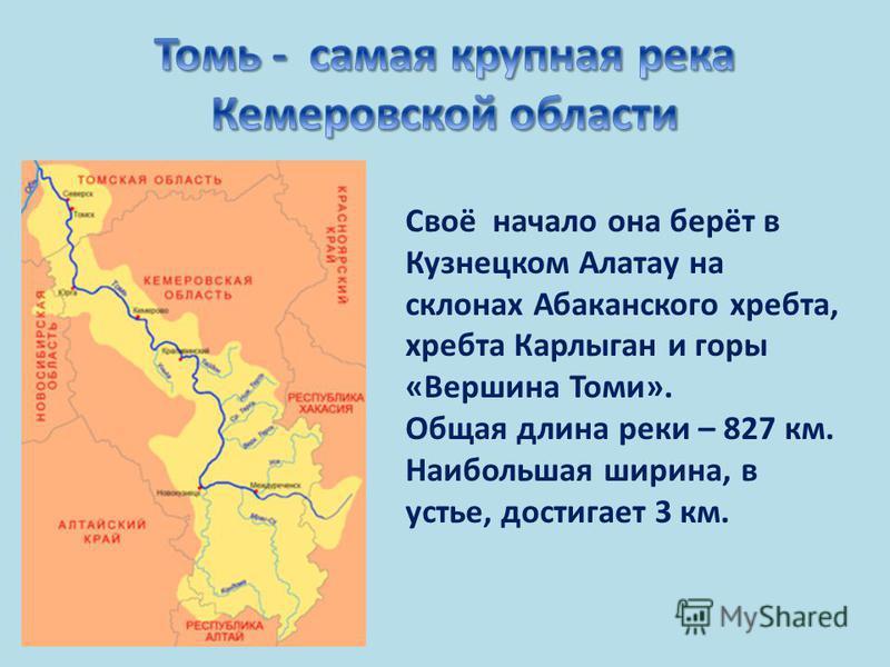 Своё начало она берёт в Кузнецком Алатау на склонах Абаканского хребта, хребта Карлыган и горы «Вершина Томи». Общая длина реки – 827 км. Наибольшая ширина, в устье, достигает 3 км.