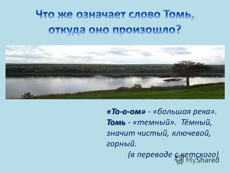 «То-о-ом» «То-о-ом» - «большая река». Томь Томь - «темный». Тёмный, значит чистый, ключевой, горный. (в переводе с кетского)