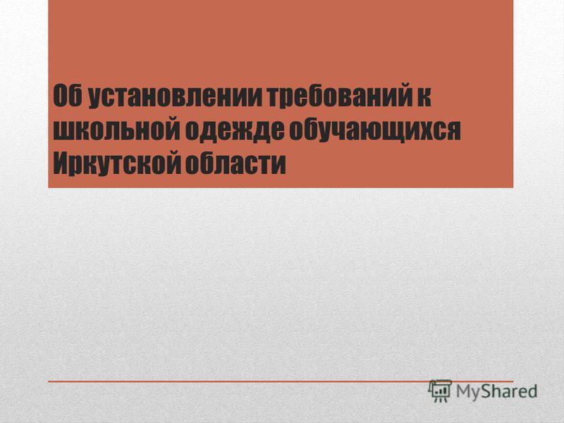 Об установлении требований к школьной одежде обучающихся Иркутской области