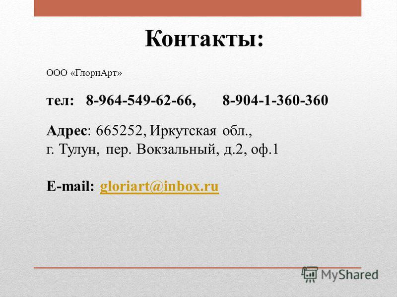ООО «Глори Арт» тел: 8-964-549-62-66, 8-904-1-360-360 Адрес: 665252, Иркутская обл., г. Тулун, пер. Вокзальный, д.2, оф.1 E-mail: gloriart@inbox.rugloriart@inbox.ru Контакты: