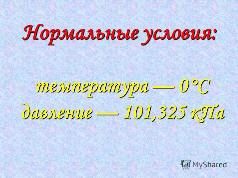 Нормальные условия: т тт температура 0°С давление 101,325 к Па