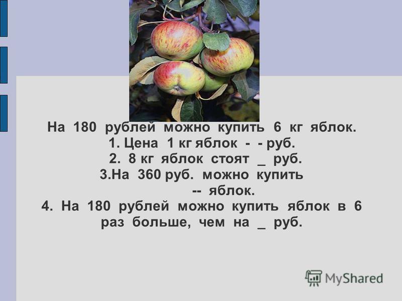 Задача 87 На 180 рублей можно купить 6 кг яблок. 1. Цена 1 кг яблок - - руб. 2. 8 кг яблок стоят _ руб. 3. На 360 руб. можно купить -- яблок. 4. На 180 рублей можно купить яблок в 6 раз больше, чем на _ руб.