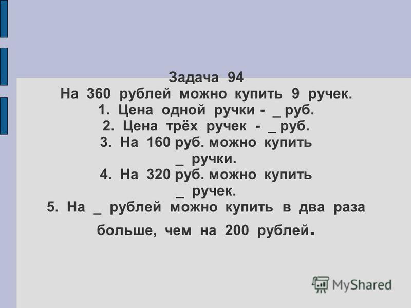 Задача 94 На 360 рублей можно купить 9 ручек. 1. Цена одной ручки - _ руб. 2. Цена трёх ручек - _ руб. 3. На 160 руб. можно купить _ ручки. 4. На 320 руб. можно купить _ ручек. 5. На _ рублей можно купить в два раза больше, чем на 200 рублей.