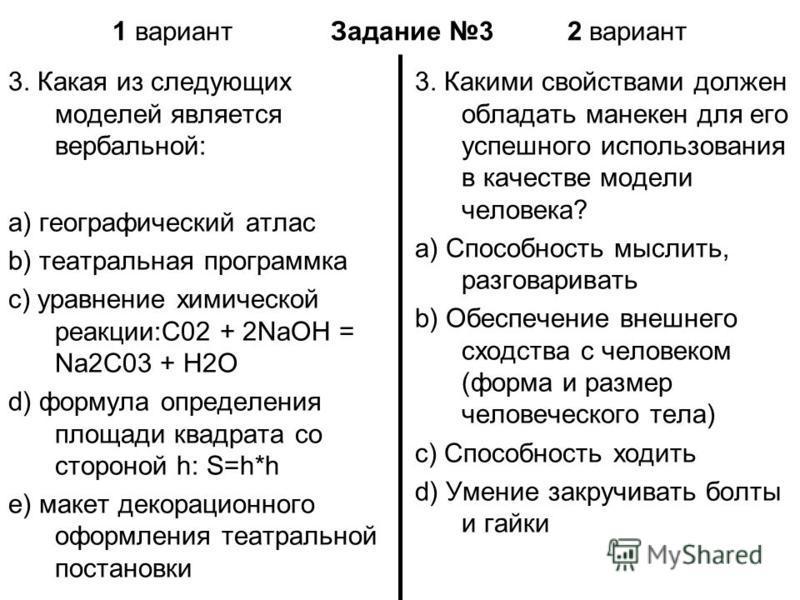 1 вариант Задание 3 2 вариант 3. Какая из следующих моделей является вербальной: a) географический атлас b) театральная программка c) уравнение химической реакции:С02 + 2NaOH = Na2C03 + Н2O d) формула определения площади квадрата со стороной h: S=h*h