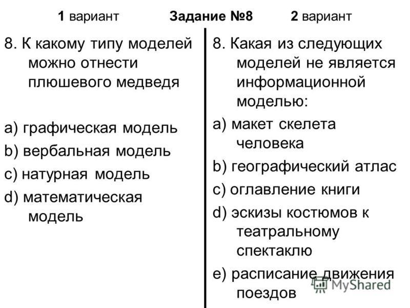 1 вариант Задание 8 2 вариант 8. К какому типу моделей можно отнести плюшевого медведя a) графическая модель b) вербальная модель c) натурная модель d) математическая модель 8. Какая из следующих моделей не является информационной моделью: a) макет с