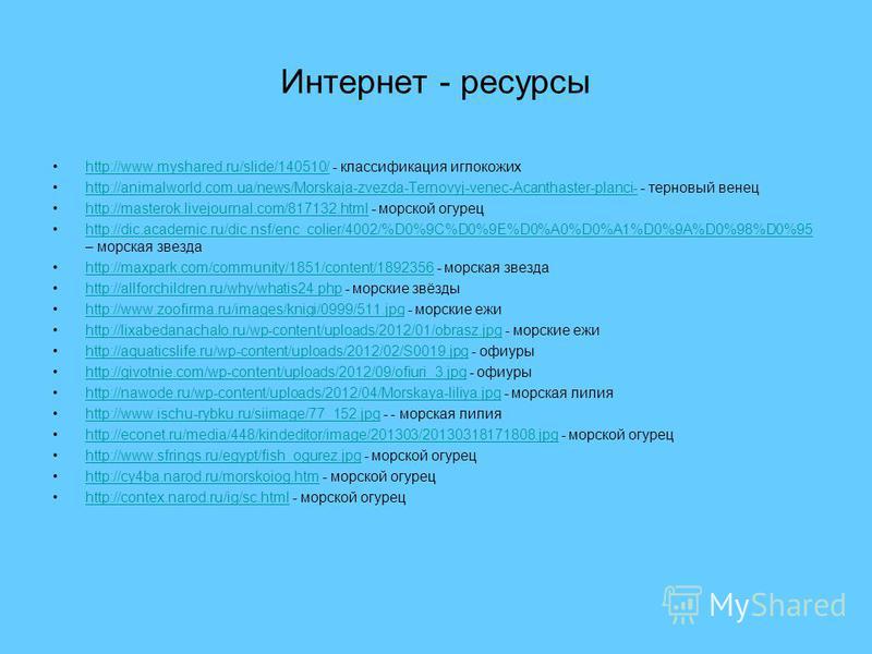 Интернет - ресурсы http://www.myshared.ru/slide/140510/ - классификация иглокожихhttp://www.myshared.ru/slide/140510/ http://animalworld.com.ua/news/Morskaja-zvezda-Ternovyj-venec-Acanthaster-planci- - терновый венецhttp://animalworld.com.ua/news/Mor