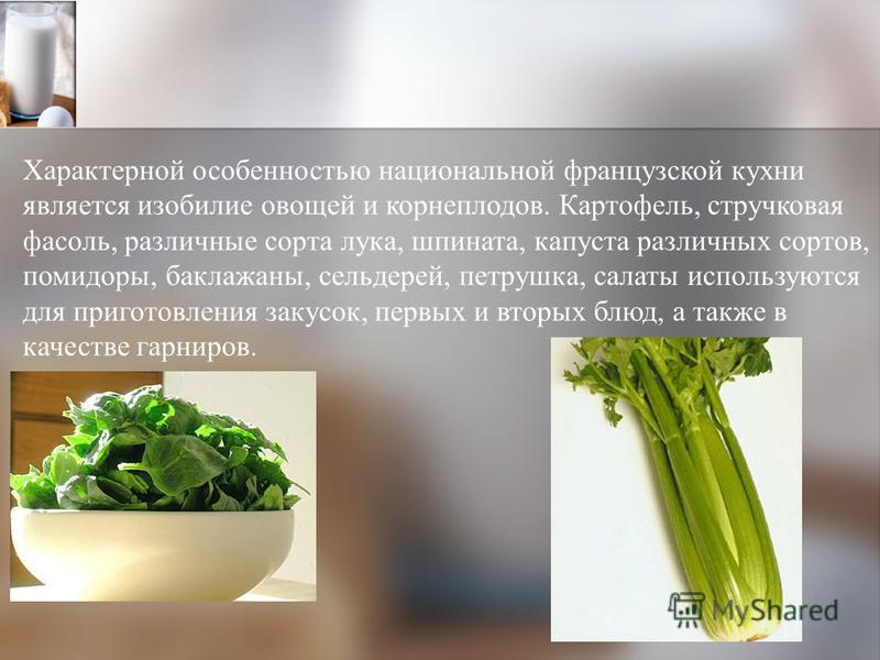 Характерной особенностью национальной французской кухни является изобилие овощей и корнеплодов. Картофель, стручковая фасоль, различные сорта лука, шпината, капуста различных сортов, помидоры, баклажаны, сельдерей, петрушка, салаты используются для п