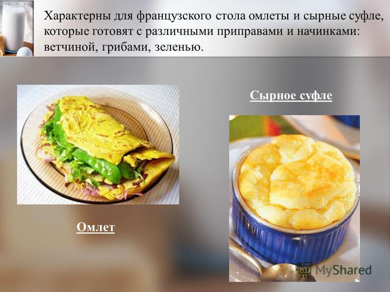 Характерны для французского стола омлеты и сырные суфле, которые готовят с различными приправами и начинками: ветчиной, грибами, зеленью. Сырное суфле Омлет
