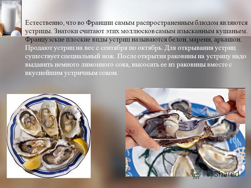 Естественно, что во Франции самым распространенным блюдом являются устрицы. Знатоки считают этих моллюсков самым изысканным кушаньем. Французские плоские виды устриц называются белон, марен, аркашон. Продают устриц на вес с сентября по октябрь. Для о