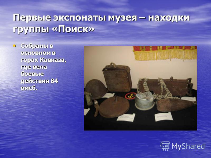 Первые экспонаты музея – находки группы «Поиск» Собраны в основном в горах Кавказа, где вела боевые действия 84 омск. Собраны в основном в горах Кавказа, где вела боевые действия 84 омск.