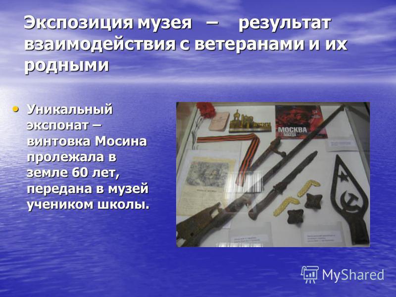 Экспозиция музея – результат взаимодействия с ветеранами и их родными Уникальный экспонат – винтовка Мосина пролежала в земле 60 лет, передана в музей учеником школы. Уникальный экспонат – винтовка Мосина пролежала в земле 60 лет, передана в музей уч