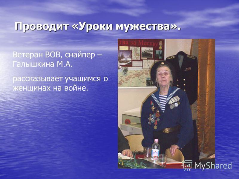 Проводит «Уроки мужества». Ветеран ВОВ, снайпер – Галышкина М.А. рассказывает учащимся о женщинах на войне.