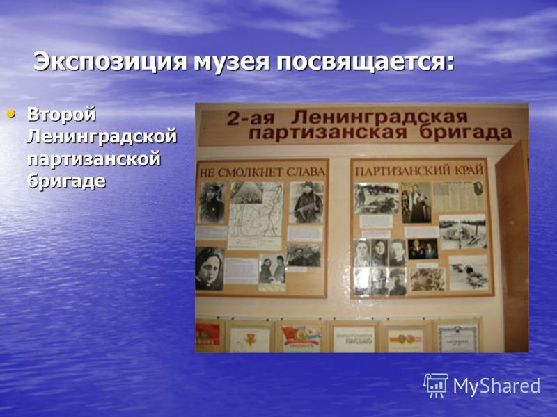 Экспозиция музея посвящается: Второй Ленинградской партизанской бригаде Второй Ленинградской партизанской бригаде