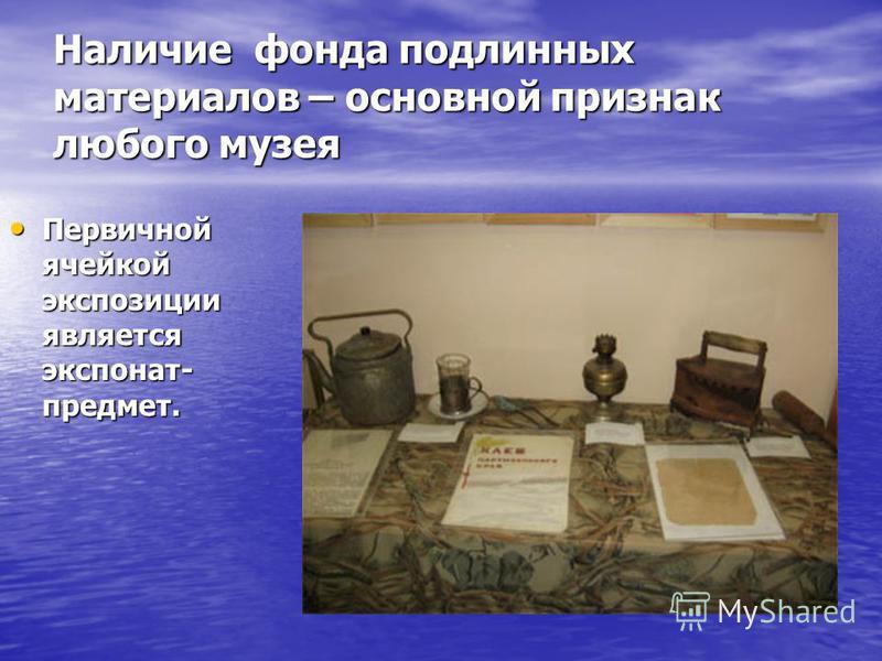 Наличие фонда подлинных материалов – основной признак любого музея Первичной ячейкой экспозиции является экспонат- предмет. Первичной ячейкой экспозиции является экспонат- предмет.