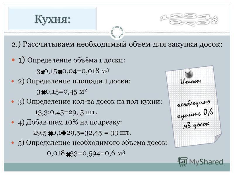 1) Определение объёма 1 доски: 3 0,15 0,04=0,018 м 3 2) Определение площади 1 доски: 3 0,15=0,45 м 2 3) Определение кол-ва досок на пол кухни: 13,3:0,45=29, 5 шт. 4) Добавляем 10% на подрезку: 29,5 0,1 29,5=32,45 = 33 шт. 5) Определение необходимого