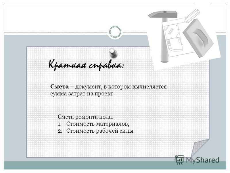 Краткая справка: Смета – документ, в котором вычисляется сумма затрат на проект Смета ремонта пола: 1. Стоимость материалов, 2. Стоимость рабочей силы