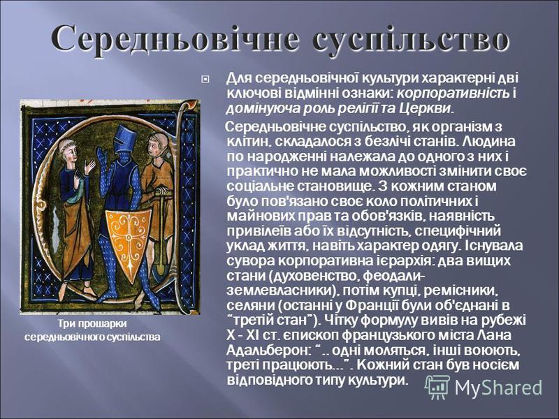 Для середньовічної культури характерні дві ключові відмінні ознаки: корпоративність і домінуюча роль релігії та Церкви. Середньовічне суспільство, як організм з клітин, складалося з безлічі станів. Людина по народженні належала до одного з них і прак