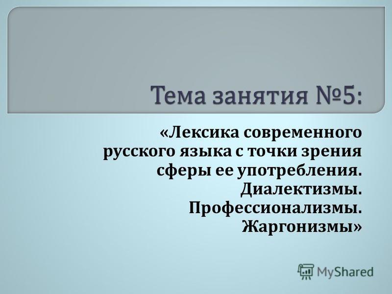 « Лексика современного русского языка с точки зрения сферы ее употребления. Диалектизмы. Профессионализмы. Жаргонизмы »