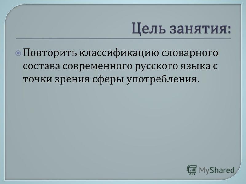 Повторить классификацию словарного состава современного русского языка с точки зрения сферы употребления.