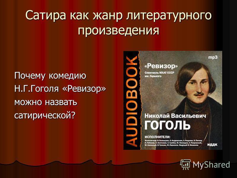 Сатира как жанр литературного произведения Почему комедию Н.Г.Гоголя «Ревизор» можно назвать сатирической?