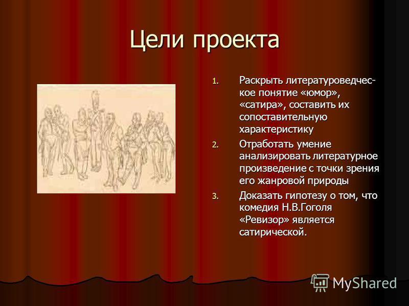 Цели проекта 1. Раскрыть литературовед чешское понятие «юмор», «сатира», составить их сопоставительную характеристику 2. Отработать умение анализировать литературное произведение с точки зрения его жанровой природы 3. Доказать гипотезу о том, что ком