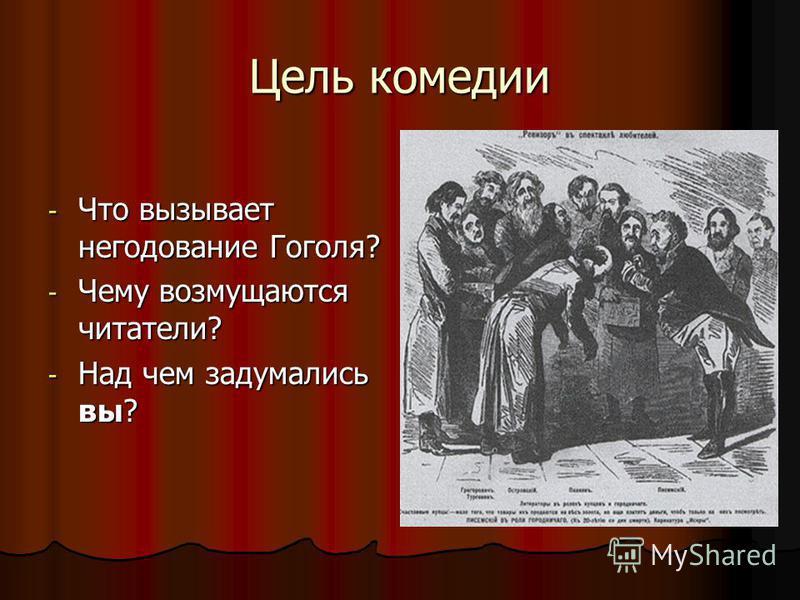 Цель комедии - Что вызывает негодование Гоголя? - Чему возмущаются читатели? - Над чем задумались вы?