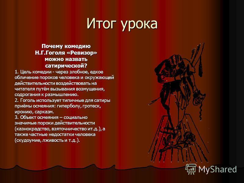 Итог урока Почему комедию Н.Г.Гоголя «Ревизор» можно назвать сатирической? 1. Цель комедии - через злобное, едкое обличение пороков человека и окружающей действительности воздействовать на читателя путём вызывания возмущения, содрогания к размышлению