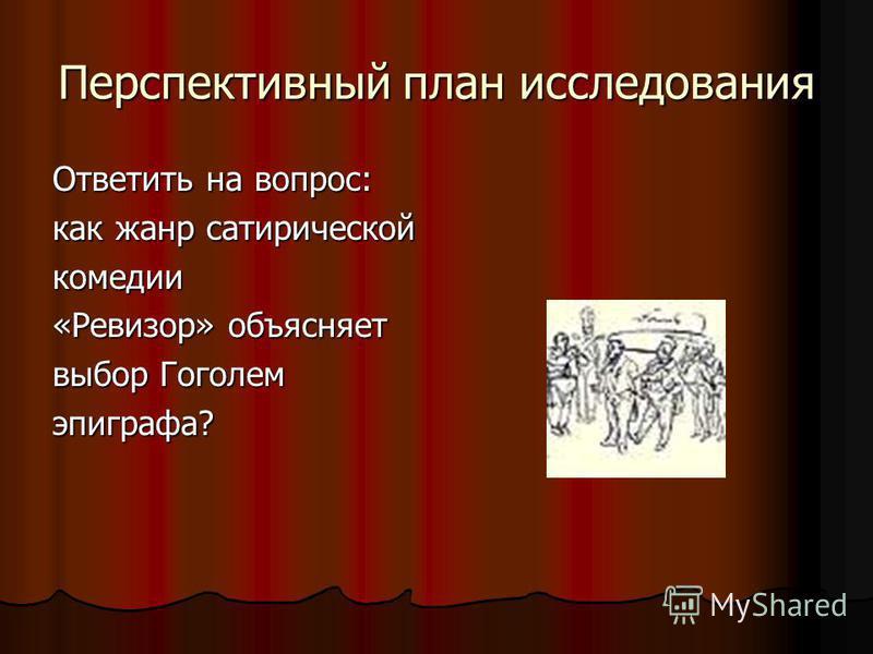 Перспективный план исследования Ответить на вопрос: как жанр сатирической комедии «Ревизор» объясняет выбор Гоголем эпиграфа?