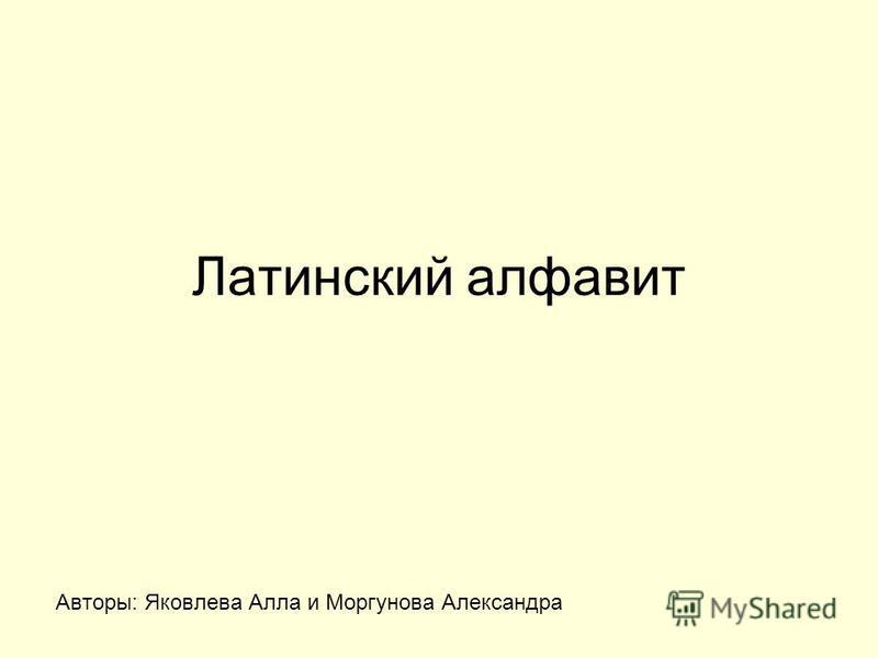 Латинский алфавит Авторы: Яковлева Алла и Моргунова Александра