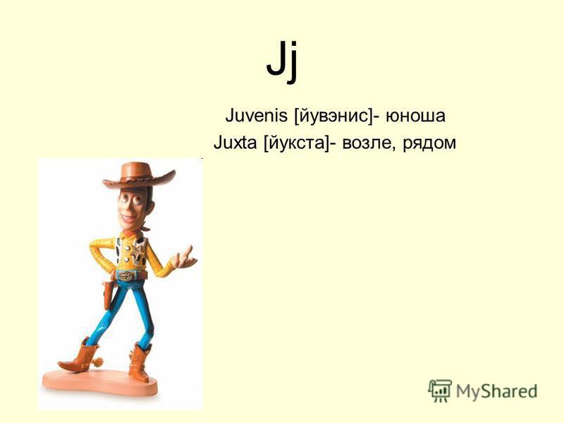 Jj Juvenis [йувэнис]- юноша Juxta [йукста]- возле, рядом