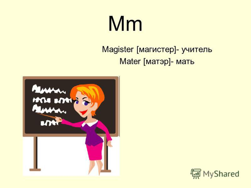 Mm Magister [магистер]- учитель Mater [матэр]- мать
