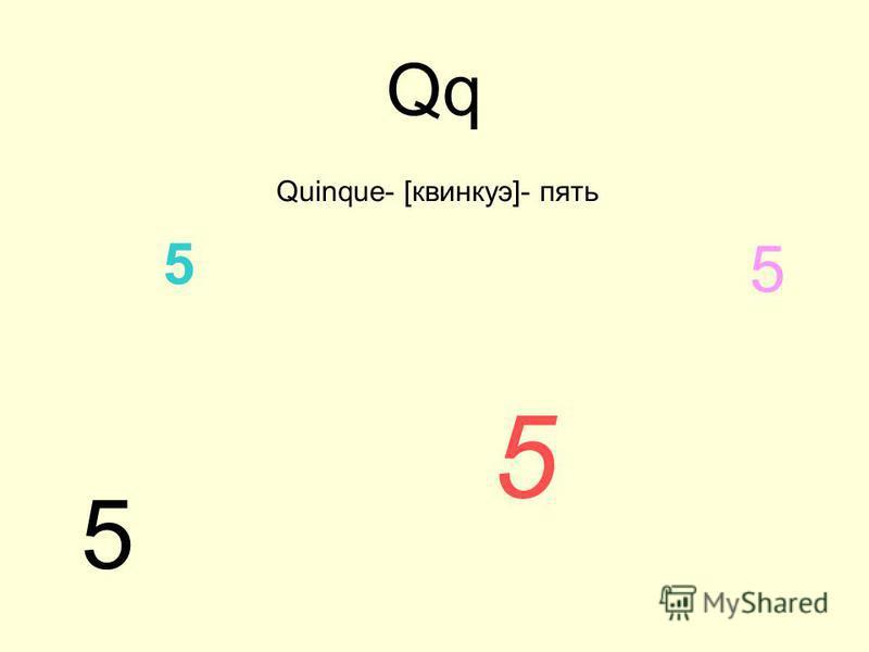 Qq Quinque- [квинкуэ]- пять 5 5 5 5