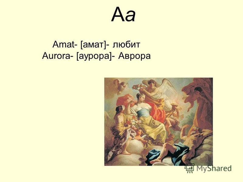 AаAа Amat- [амат]- любит Aurora- [аурора]- Аврора