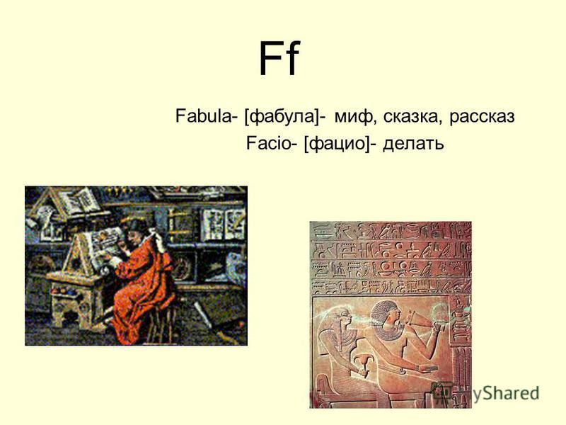 Ff Fabula- [фабула]- миф, сказка, рассказ Facio- [фацио]- делать