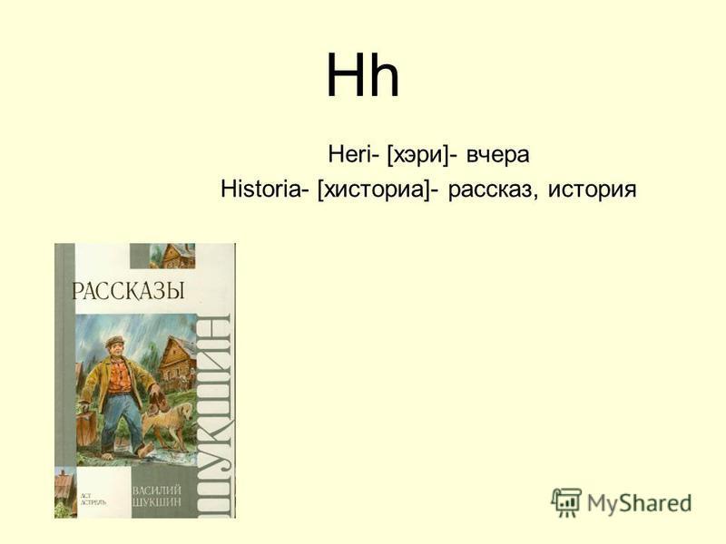 Hh Heri- [хэри]- вчера Historia- [хисториа]- рассказ, история
