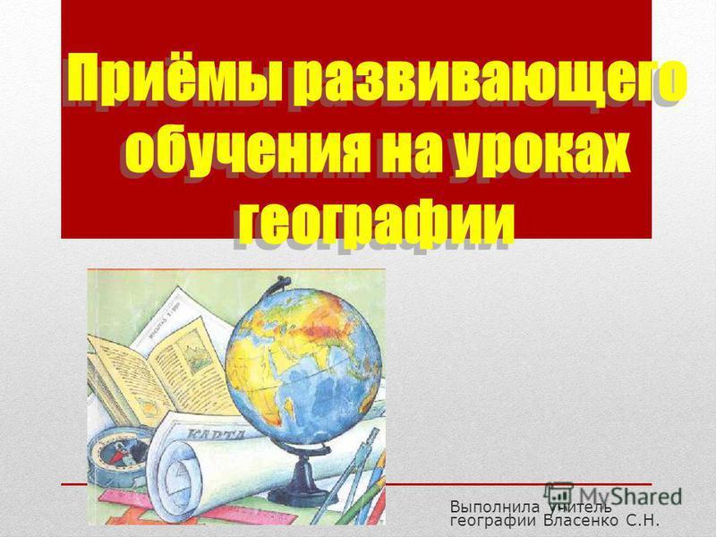 Приёмы развивающего обучения на уроках географии Выполнила учитель географии Власенко С.Н.