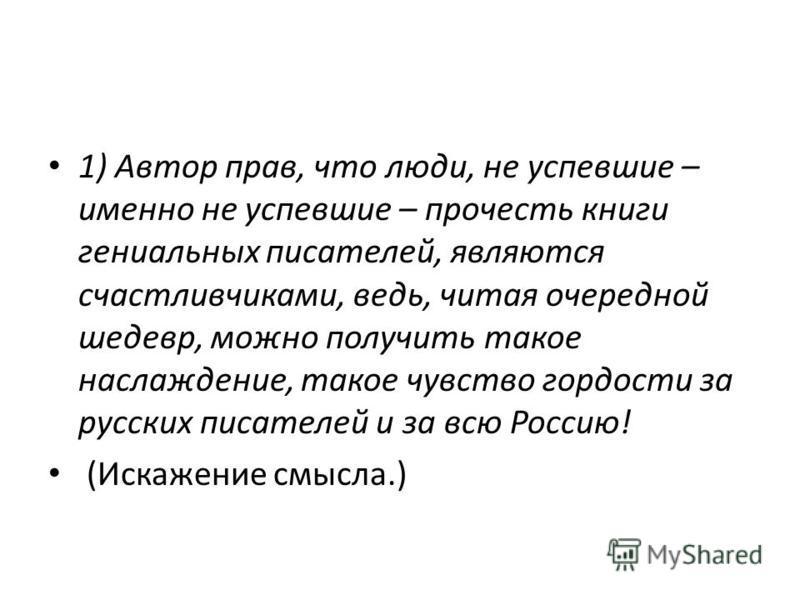 1) Автор прав, что люди, не успевшие – именно не успевшие – прочесть книги гениальных писателей, являются счастливчиками, ведь, читая очередной шедевр, можно получить такое наслаждение, такое чувство гордости за русских писателей и за всю Россию! (Ис
