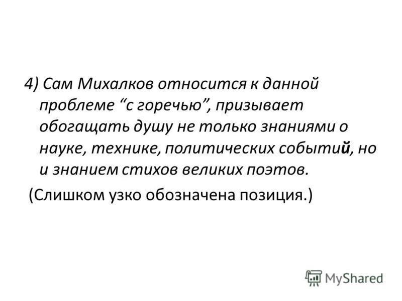 4) Сам Михалков относится к данной проблеме с горечью, призывает обогащать душу не только знаниями о науке, технике, политических событий, но и знанием стихов великих поэтов. (Слишком узко обозначена позиция.)