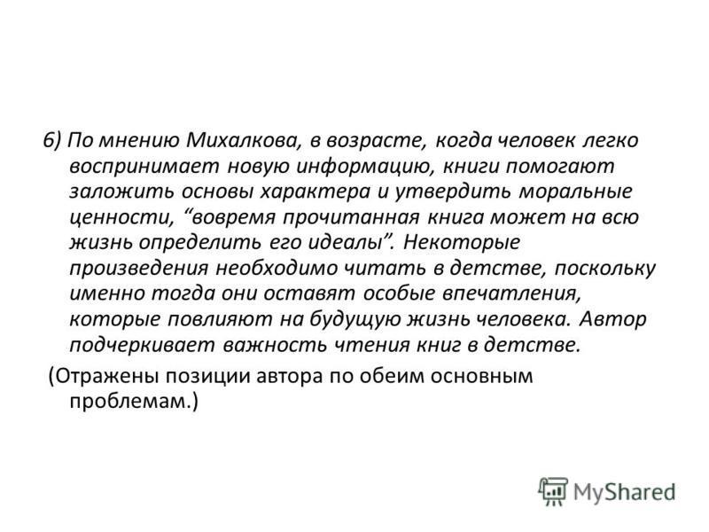 6) По мнению Михалкова, в возрасте, когда человек легко воспринимает новую информацию, книги помогают заложить основы характера и утвердить моральные ценности, вовремя прочитанная книга может на всю жизнь определить его идеалы. Некоторые произведения