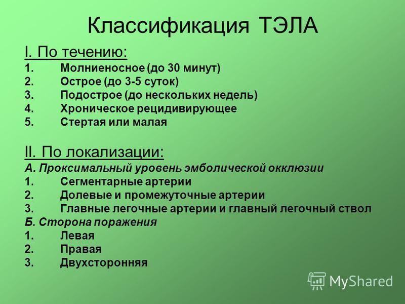 Классификация ТЭЛА I. По течению: 1. Молниеносное (до 30 минут) 2. Острое (до 3-5 суток) 3. Подострое (до нескольких недель) 4. Хроническое рецидивирующее 5. Стертая или малая II. По локализации: А. Проксимальный уровень эмболической окклюзии 1. Сегм