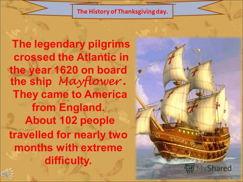The legendary pilgrims crossed the Atlantic in the year 1620 on board the ship Mayflower. They came to America from England. About 102 people travelled for nearly two months with extreme difficulty. The History of Thanksgiving day.