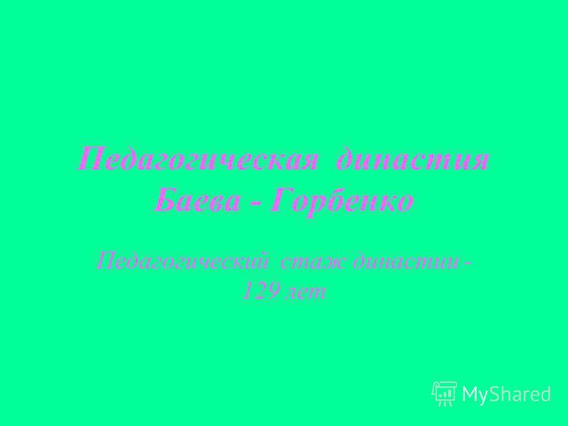 Педагогическая династия Баева - Горбенко Педагогический стаж династии - 129 лет