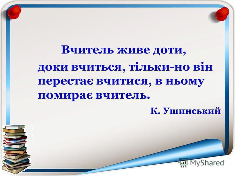 Вчитель живе доти, доки вчиться, тільки-но він перестає вчитися, в ньому помирає вчитель. К. Ушинський